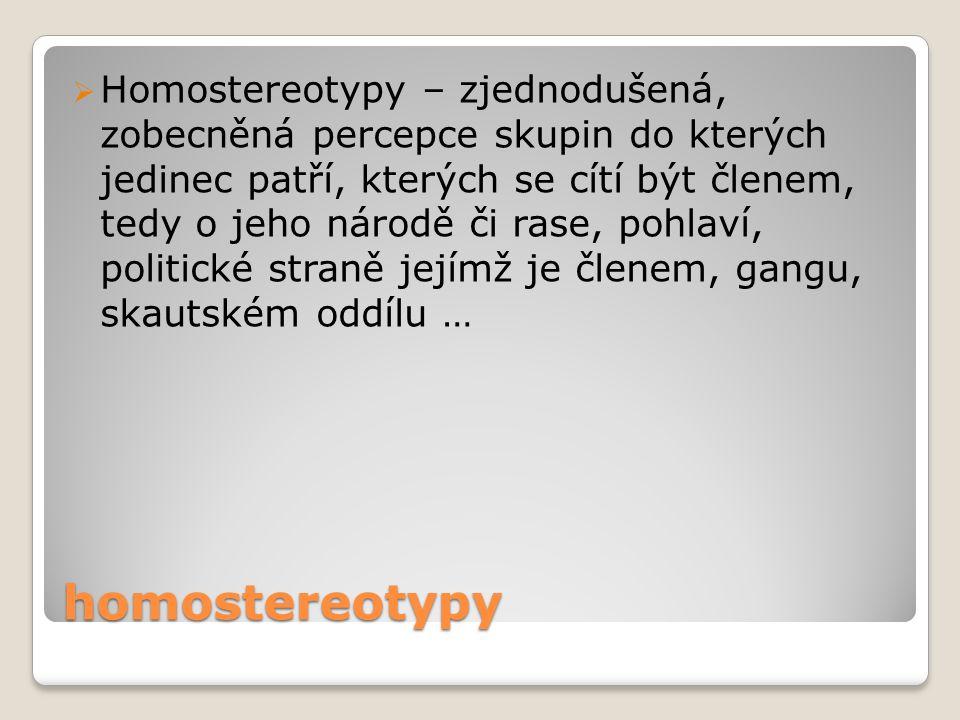 homostereotypy  Homostereotypy – zjednodušená, zobecněná percepce skupin do kterých jedinec patří, kterých se cítí být členem, tedy o jeho národě či