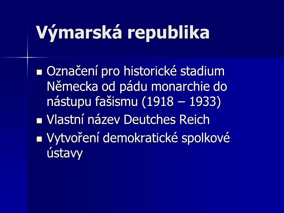 Výmarská republika Označení pro historické stadium Německa od pádu monarchie do nástupu fašismu (1918 – 1933) Označení pro historické stadium Německa