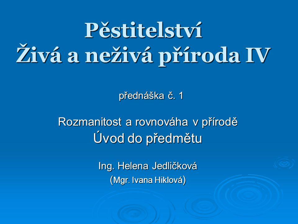Pěstitelství Živá a neživá příroda IV přednáška č. 1 přednáška č. 1 Rozmanitost a rovnováha v přírodě Úvod do předmětu Ing. Helena Jedličková ( Mgr. I