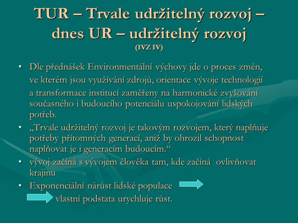TUR – Trvale udržitelný rozvoj – dnes UR – udržitelný rozvoj (IVZ IV) Dle přednášek Environmentální výchovy jde o proces změn,Dle přednášek Environmen