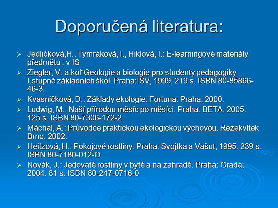 """Doporučená literatura:  Jedličková,H., Tymráková, I., Hiklová, I.: E-learningové materiály předmětu : v IS  Ziegler, V. a kol""""Geologie a biologie pr"""