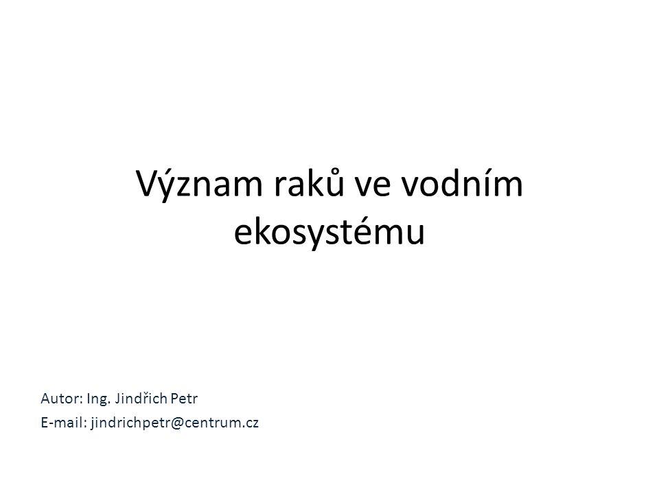 Autor: Ing. Jindřich Petr E-mail: jindrichpetr@centrum.cz Význam raků ve vodním ekosystému