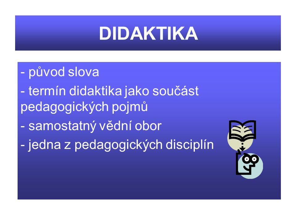 DIDAKTIKA - původ slova - termín didaktika jako součást pedagogických pojmů - samostatný vědní obor - jedna z pedagogických disciplín