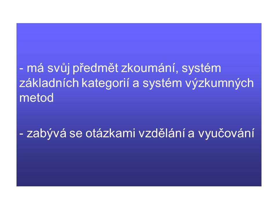 - má svůj předmět zkoumání, systém základních kategorií a systém výzkumných metod - zabývá se otázkami vzdělání a vyučování