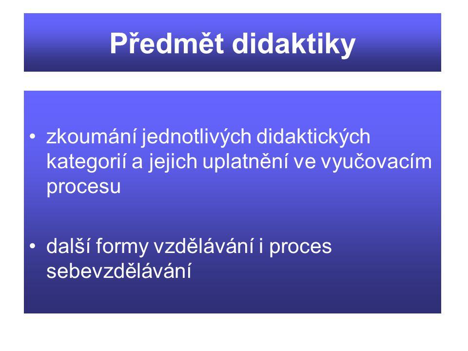 Předmět didaktiky zkoumání jednotlivých didaktických kategorií a jejich uplatnění ve vyučovacím procesu další formy vzdělávání i proces sebevzdělávání