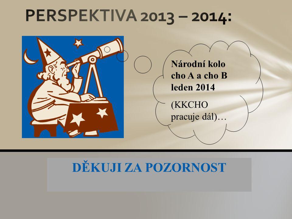 DĚKUJI ZA POZORNOST Národní kolo cho A a cho B leden 2014 (KKCHO pracuje dál)…