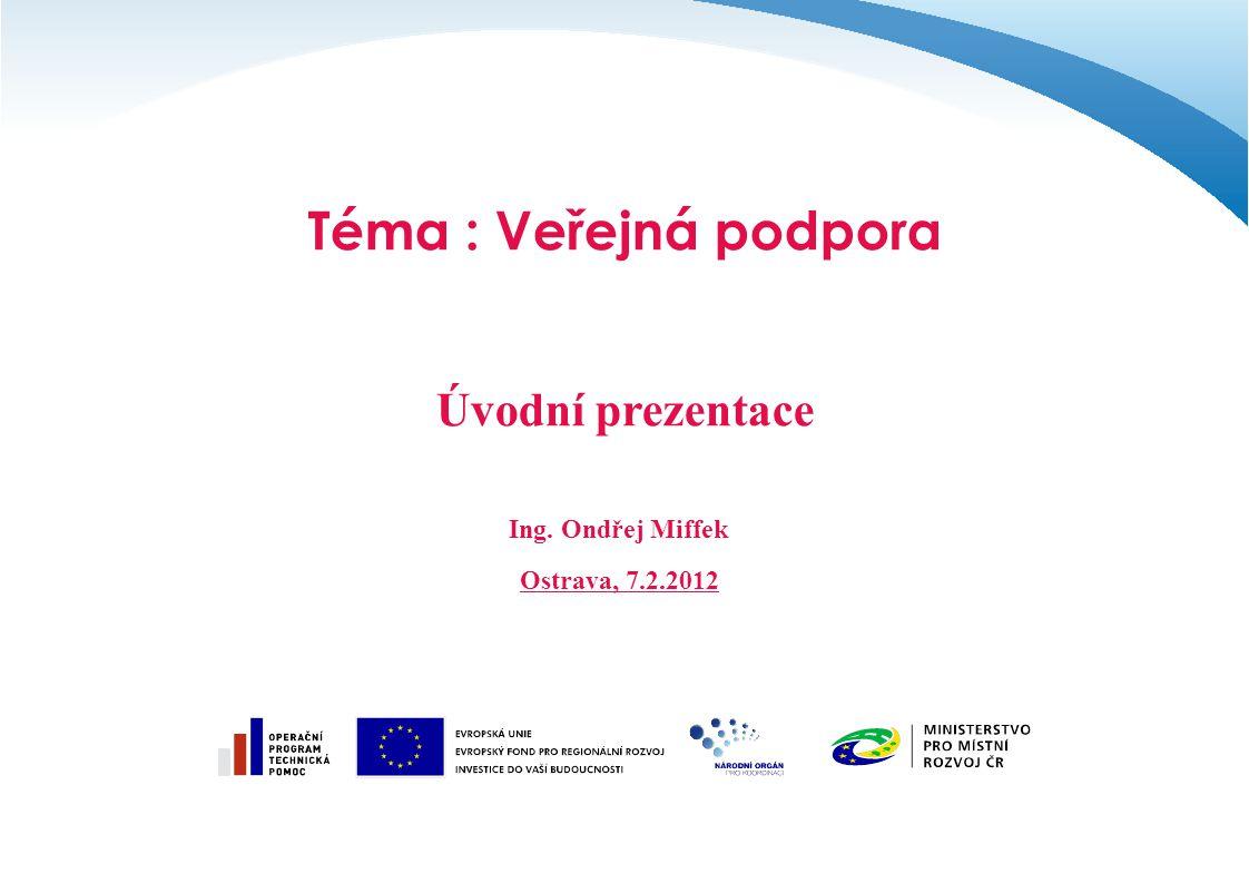 Téma : Veřejná podpora Úvodní prezentace Ing. Ondřej Miffek Ostrava, 7.2.2012