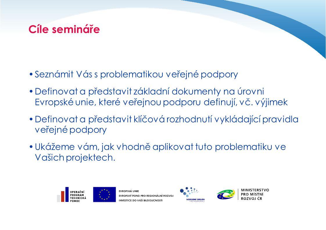 Cíle semináře Seznámit Vás s problematikou veřejné podpory Definovat a představit základní dokumenty na úrovni Evropské unie, které veřejnou podporu d