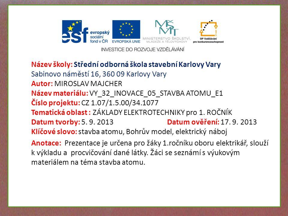 Název školy: Střední odborná škola stavební Karlovy Vary Sabinovo náměstí 16, 360 09 Karlovy Vary Autor: MIROSLAV MAJCHER Název materiálu: VY_32_INOVACE_05_STAVBA ATOMU_E1 Číslo projektu: CZ 1.07/1.5.00/34.1077 Tematická oblast : ZÁKLADY ELEKTROTECHNIKY pro 1.