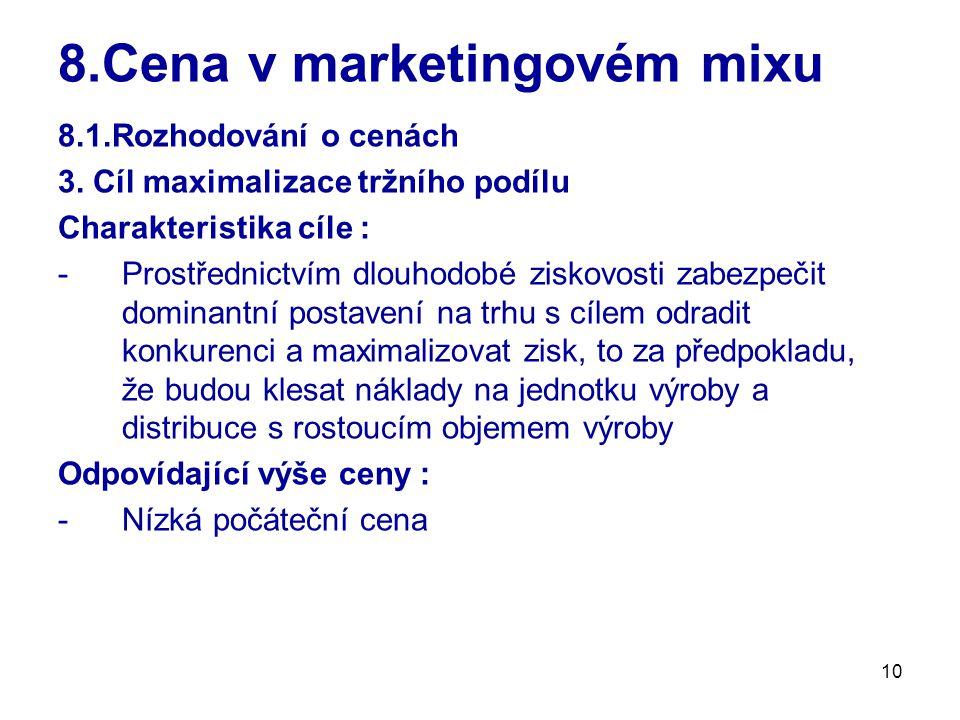 10 8.Cena v marketingovém mixu 8.1.Rozhodování o cenách 3. Cíl maximalizace tržního podílu Charakteristika cíle : -Prostřednictvím dlouhodobé ziskovos