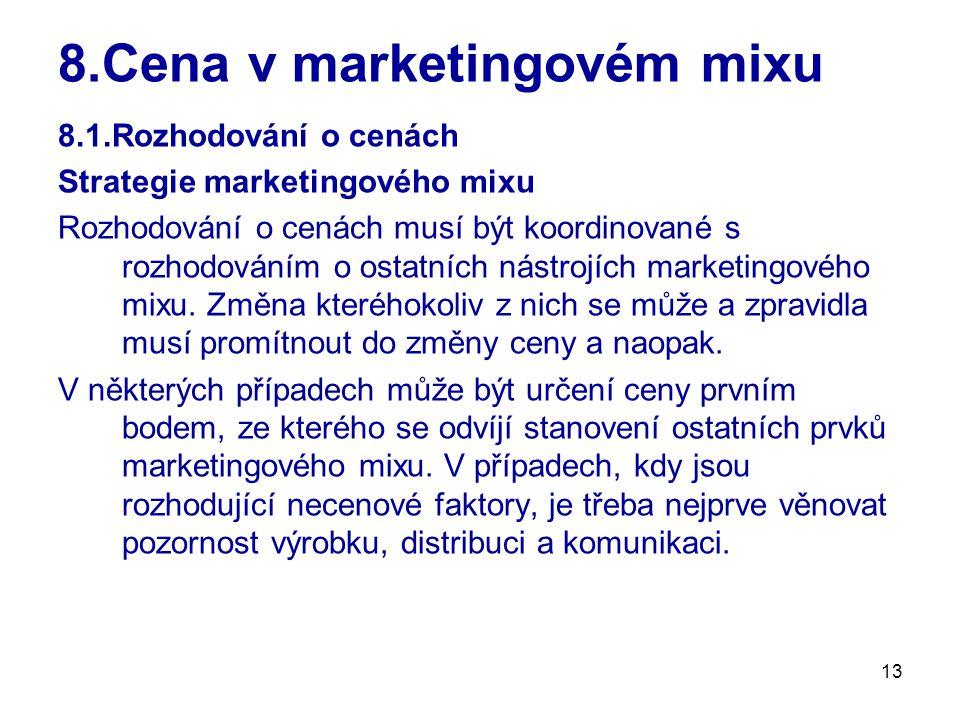 13 8.Cena v marketingovém mixu 8.1.Rozhodování o cenách Strategie marketingového mixu Rozhodování o cenách musí být koordinované s rozhodováním o osta