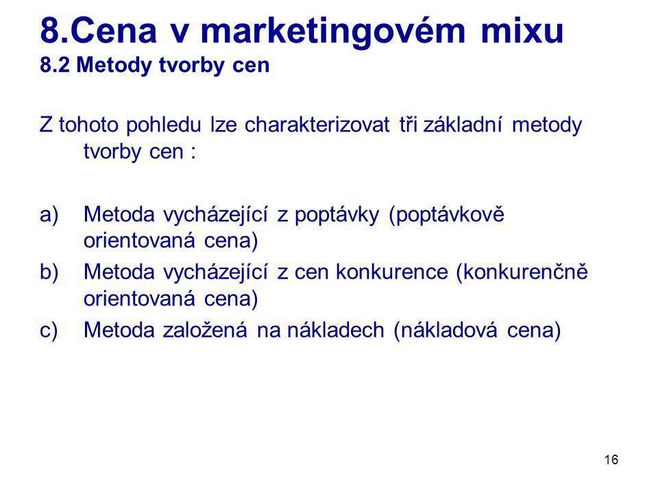 16 8.Cena v marketingovém mixu 8.2 Metody tvorby cen Z tohoto pohledu lze charakterizovat tři základní metody tvorby cen : a)Metoda vycházející z poptávky (poptávkově orientovaná cena) b)Metoda vycházející z cen konkurence (konkurenčně orientovaná cena) c)Metoda založená na nákladech (nákladová cena)