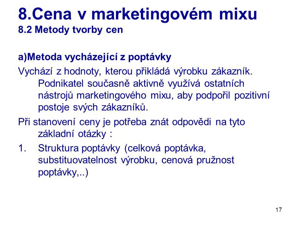17 8.Cena v marketingovém mixu 8.2 Metody tvorby cen a)Metoda vycházející z poptávky Vychází z hodnoty, kterou přikládá výrobku zákazník. Podnikatel s