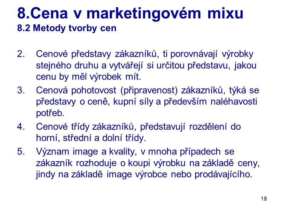 18 8.Cena v marketingovém mixu 8.2 Metody tvorby cen 2.Cenové představy zákazníků, ti porovnávají výrobky stejného druhu a vytvářejí si určitou předst