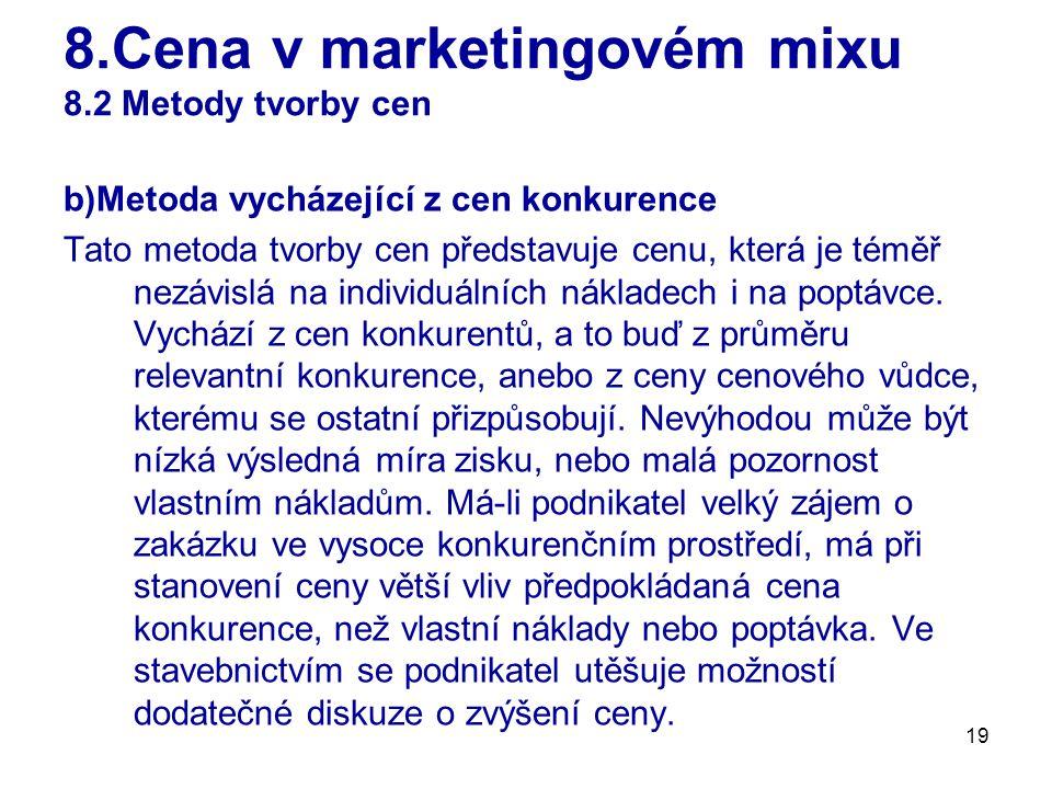 19 8.Cena v marketingovém mixu 8.2 Metody tvorby cen b)Metoda vycházející z cen konkurence Tato metoda tvorby cen představuje cenu, která je téměř nezávislá na individuálních nákladech i na poptávce.