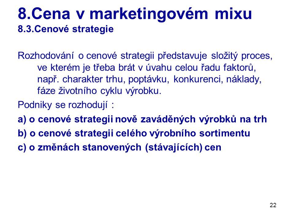 22 8.Cena v marketingovém mixu 8.3.Cenové strategie Rozhodování o cenové strategii představuje složitý proces, ve kterém je třeba brát v úvahu celou ř
