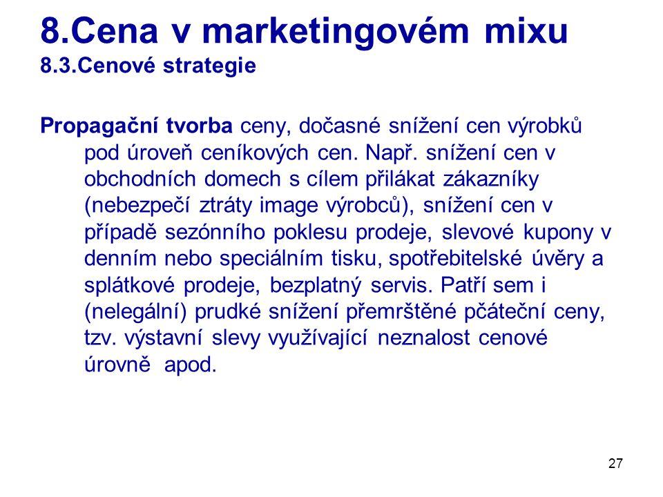27 8.Cena v marketingovém mixu 8.3.Cenové strategie Propagační tvorba ceny, dočasné snížení cen výrobků pod úroveň ceníkových cen.