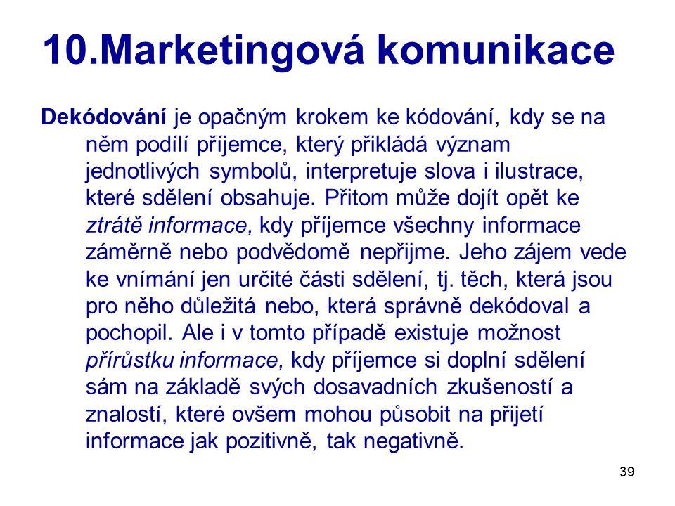 39 10.Marketingová komunikace Dekódování je opačným krokem ke kódování, kdy se na něm podílí příjemce, který přikládá význam jednotlivých symbolů, interpretuje slova i ilustrace, které sdělení obsahuje.