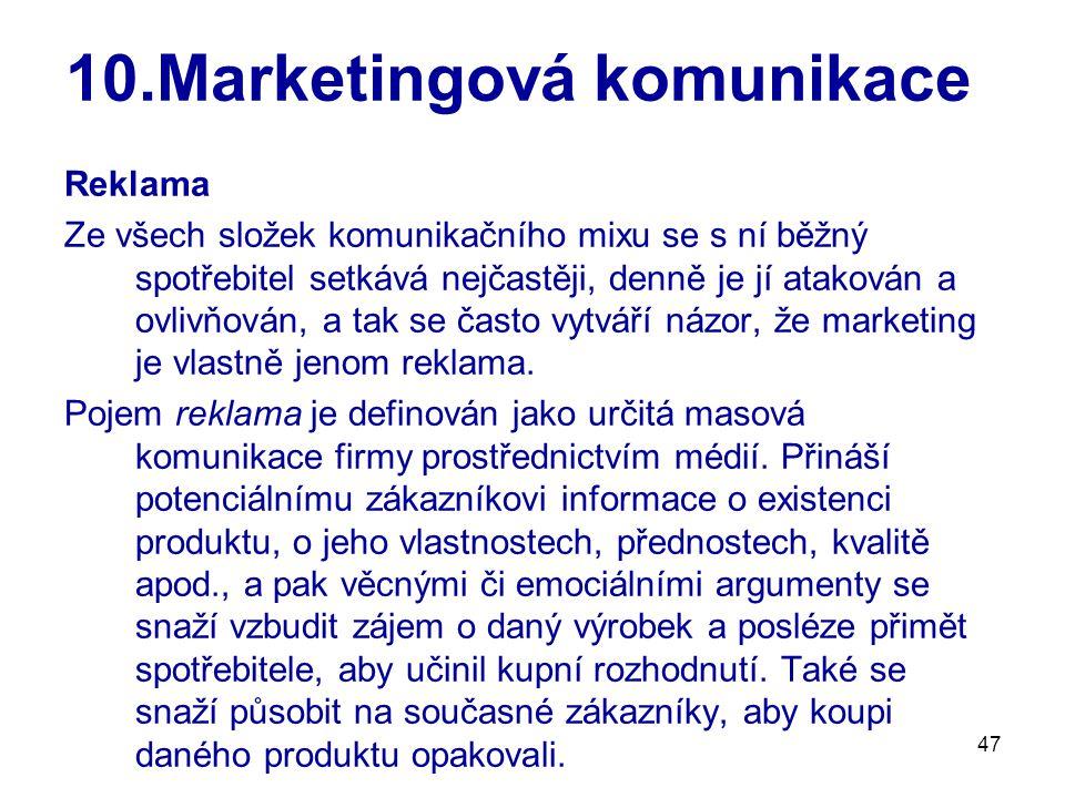 47 10.Marketingová komunikace Reklama Ze všech složek komunikačního mixu se s ní běžný spotřebitel setkává nejčastěji, denně je jí atakován a ovlivňov