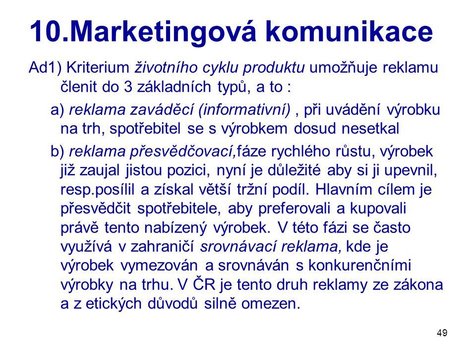 49 10.Marketingová komunikace Ad1) Kriterium životního cyklu produktu umožňuje reklamu členit do 3 základních typů, a to : a) reklama zaváděcí (informativní), při uvádění výrobku na trh, spotřebitel se s výrobkem dosud nesetkal b) reklama přesvědčovací,fáze rychlého růstu, výrobek již zaujal jistou pozici, nyní je důležité aby si ji upevnil, resp.posílil a získal větší tržní podíl.