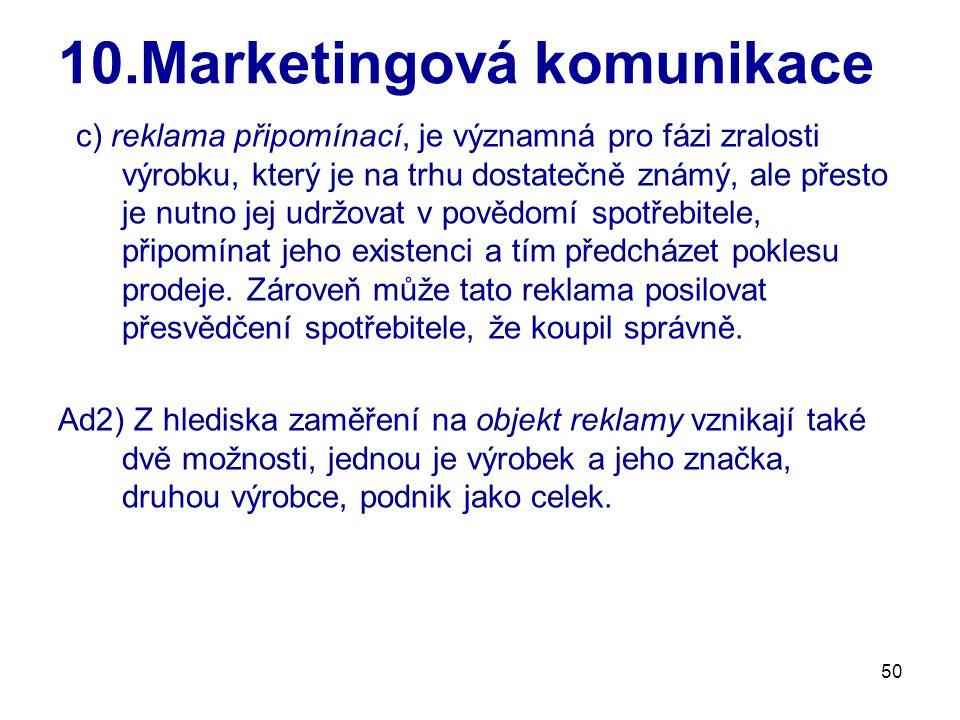50 10.Marketingová komunikace c) reklama připomínací, je významná pro fázi zralosti výrobku, který je na trhu dostatečně známý, ale přesto je nutno jej udržovat v povědomí spotřebitele, připomínat jeho existenci a tím předcházet poklesu prodeje.