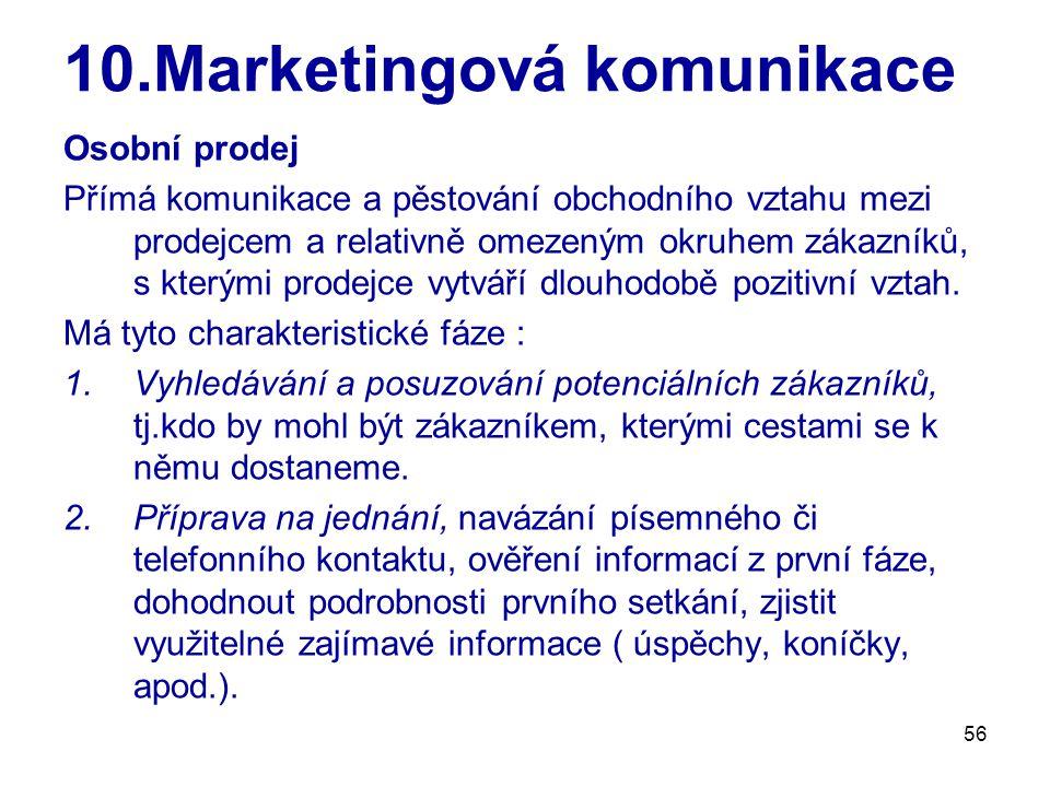 56 10.Marketingová komunikace Osobní prodej Přímá komunikace a pěstování obchodního vztahu mezi prodejcem a relativně omezeným okruhem zákazníků, s kterými prodejce vytváří dlouhodobě pozitivní vztah.