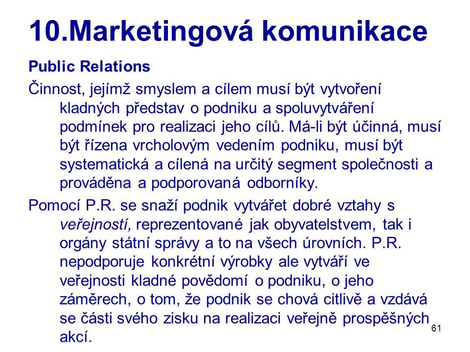 61 10.Marketingová komunikace Public Relations Činnost, jejímž smyslem a cílem musí být vytvoření kladných představ o podniku a spoluvytváření podmínek pro realizaci jeho cílů.