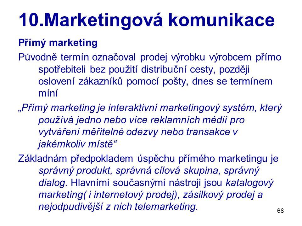 """68 10.Marketingová komunikace Přímý marketing Původně termín označoval prodej výrobku výrobcem přímo spotřebiteli bez použití distribuční cesty, později oslovení zákazníků pomocí pošty, dnes se termínem míní """"Přímý marketing je interaktivní marketingový systém, který používá jedno nebo více reklamních médií pro vytváření měřitelné odezvy nebo transakce v jakémkoliv místě Základnám předpokladem úspěchu přímého marketingu je správný produkt, správná cílová skupina, správný dialog."""