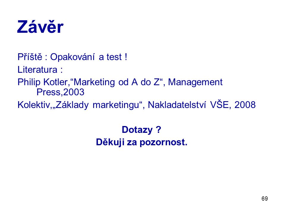 "69 Závěr Příště : Opakování a test ! Literatura : Philip Kotler,""Marketing od A do Z"", Management Press,2003 Kolektiv,""Základy marketingu"", Nakladatel"