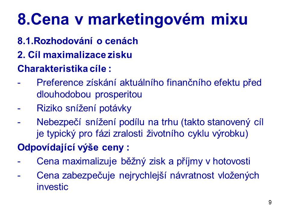 9 8.Cena v marketingovém mixu 8.1.Rozhodování o cenách 2. Cíl maximalizace zisku Charakteristika cíle : -Preference získání aktuálního finančního efek