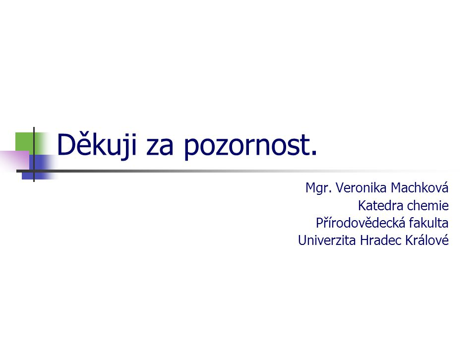 Děkuji za pozornost. Mgr. Veronika Machková Katedra chemie Přírodovědecká fakulta Univerzita Hradec Králové