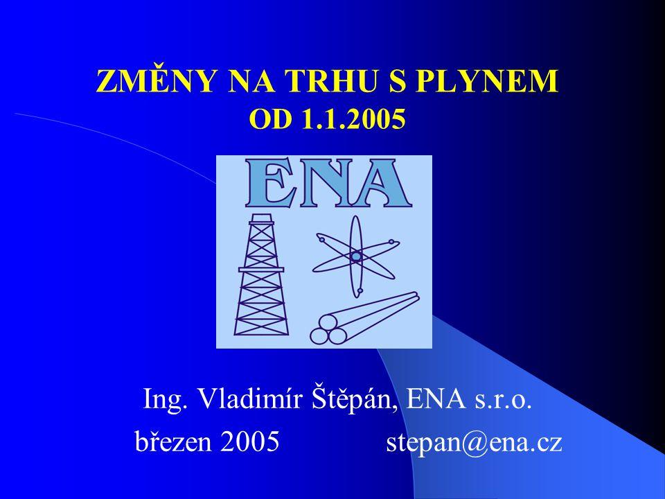 ZMĚNY NA TRHU S PLYNEM OD 1.1.2005 Ing. Vladimír Štěpán, ENA s.r.o. březen 2005 stepan@ena.cz