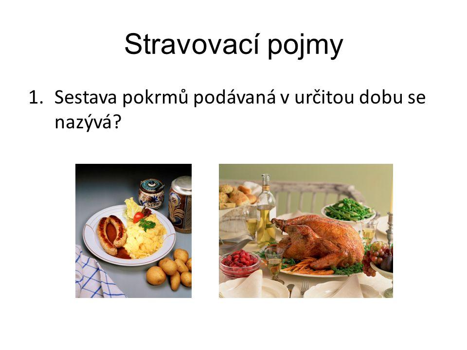 Stravovací pojmy 1.Sestava pokrmů podávaná v určitou dobu se nazývá?