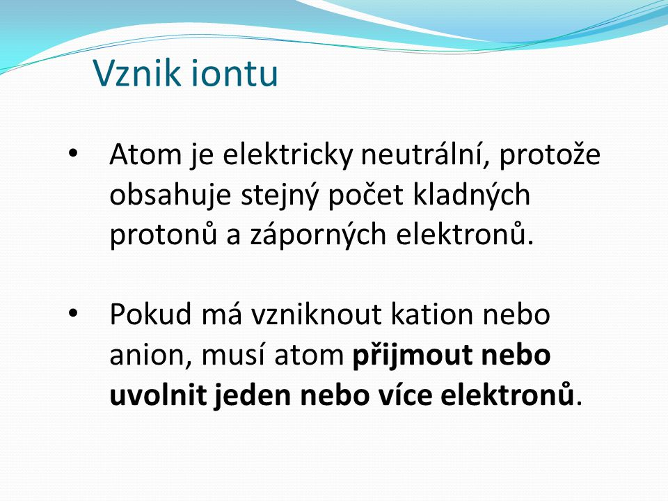 Vznik iontu Atom je elektricky neutrální, protože obsahuje stejný počet kladných protonů a záporných elektronů. Pokud má vzniknout kation nebo anion,
