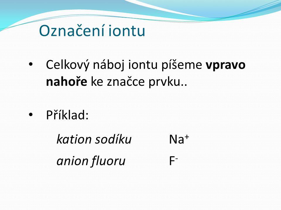 Označení iontu Celkový náboj iontu píšeme vpravo nahoře ke značce prvku.. Příklad: kation sodíku Na + anion fluoru F -