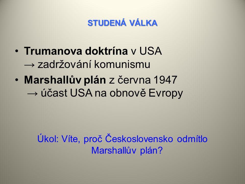 STUDENÁ VÁLKA Trumanova doktrína v USA → zadržování komunismu Marshallův plán z června 1947 → účast USA na obnově Evropy Úkol: Víte, proč Československo odmítlo Marshallův plán?