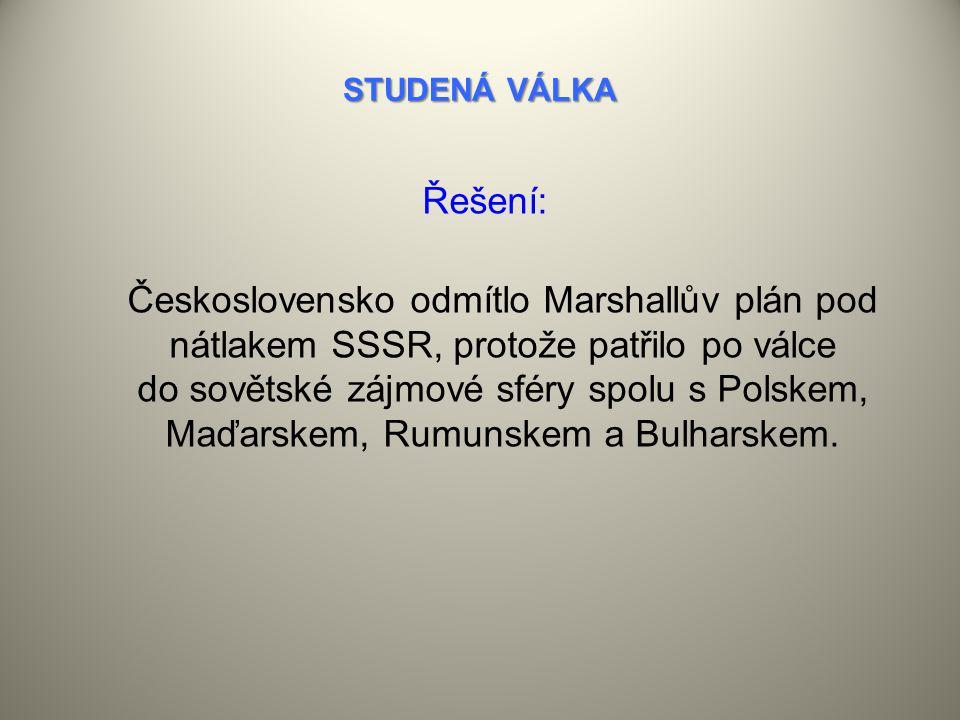 STUDENÁ VÁLKA Řešení: Československo odmítlo Marshallův plán pod nátlakem SSSR, protože patřilo po válce do sovětské zájmové sféry spolu s Polskem, Maďarskem, Rumunskem a Bulharskem.