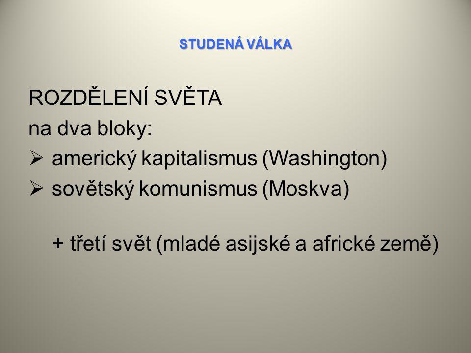 STUDENÁ VÁLKA ROZDĚLENÍ SVĚTA na dva bloky:  americký kapitalismus (Washington)  sovětský komunismus (Moskva) + třetí svět (mladé asijské a africké země)