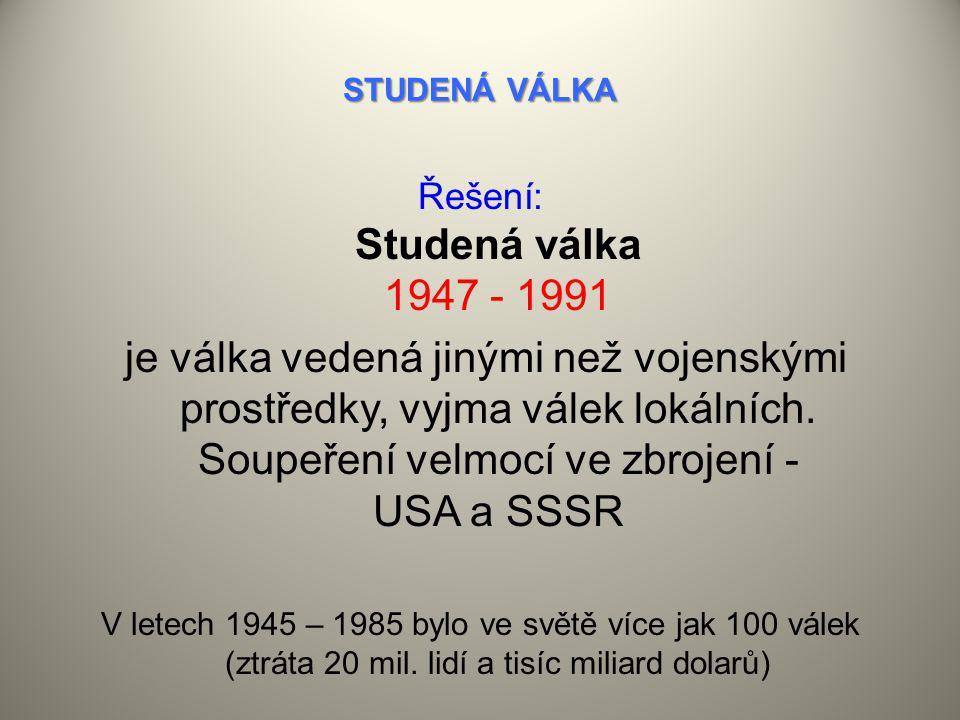 STUDENÁ VÁLKA Řešení: Studená válka 1947 - 1991 je válka vedená jinými než vojenskými prostředky, vyjma válek lokálních.