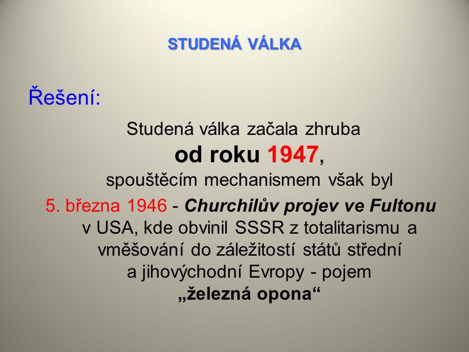STUDENÁ VÁLKA Řešení: Studená válka začala zhruba od roku 1947, spouštěcím mechanismem však byl 5.