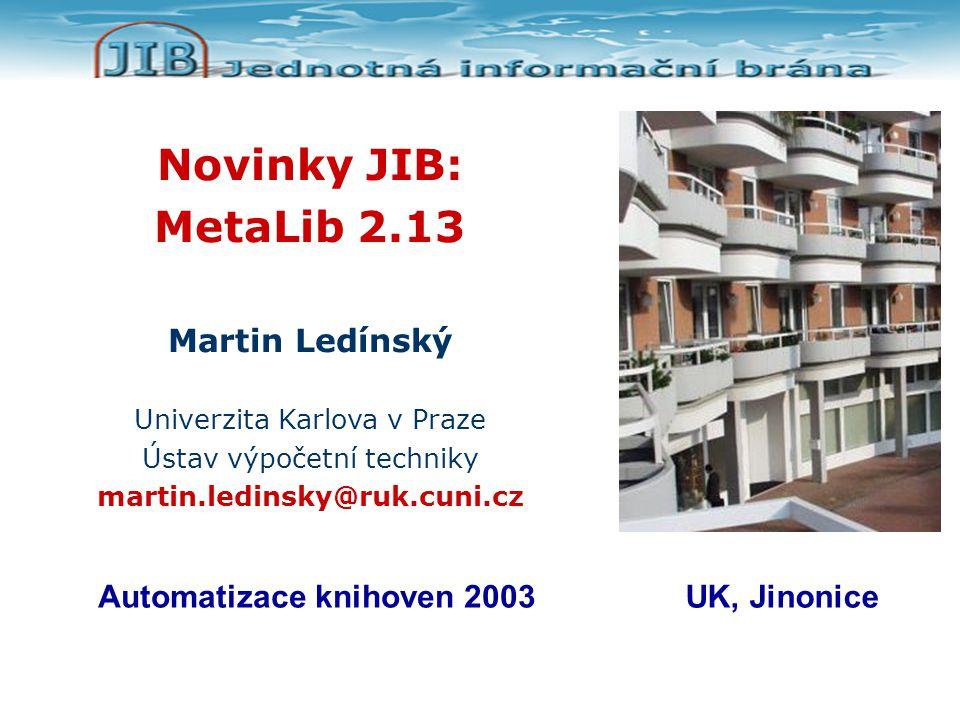 Novinky JIB: MetaLib 2.13 Martin Ledínský Univerzita Karlova v Praze Ústav výpočetní techniky martin.ledinsky@ruk.cuni.cz Automatizace knihoven 2003UK