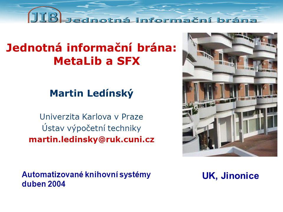 Jednotná informační brána: MetaLib a SFX Martin Ledínský Univerzita Karlova v Praze Ústav výpočetní techniky martin.ledinsky@ruk.cuni.cz Automatizované knihovní systémy duben 2004 UK, Jinonice