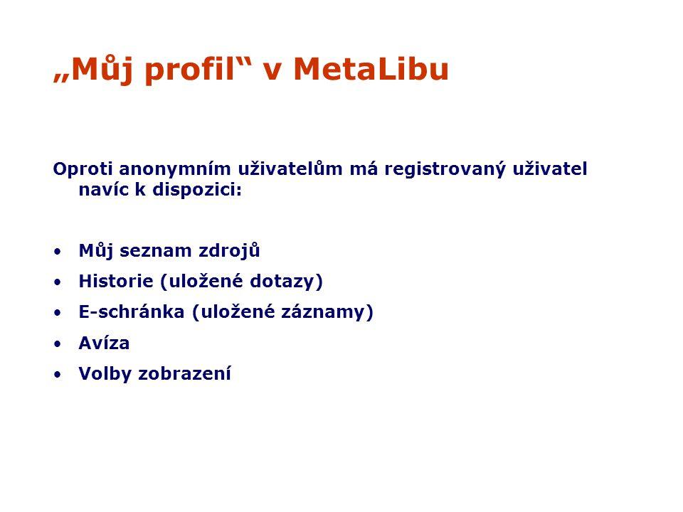 """""""Můj profil v MetaLibu Oproti anonymním uživatelům má registrovaný uživatel navíc k dispozici: Můj seznam zdrojů Historie (uložené dotazy) E-schránka (uložené záznamy) Avíza Volby zobrazení"""