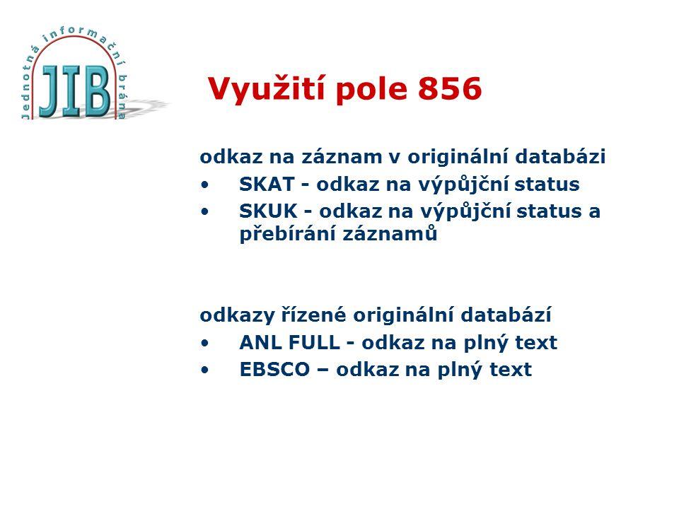 Využití pole 856 odkaz na záznam v originální databázi SKAT - odkaz na výpůjční status SKUK - odkaz na výpůjční status a přebírání záznamů odkazy řízené originální databází ANL FULL - odkaz na plný text EBSCO – odkaz na plný text