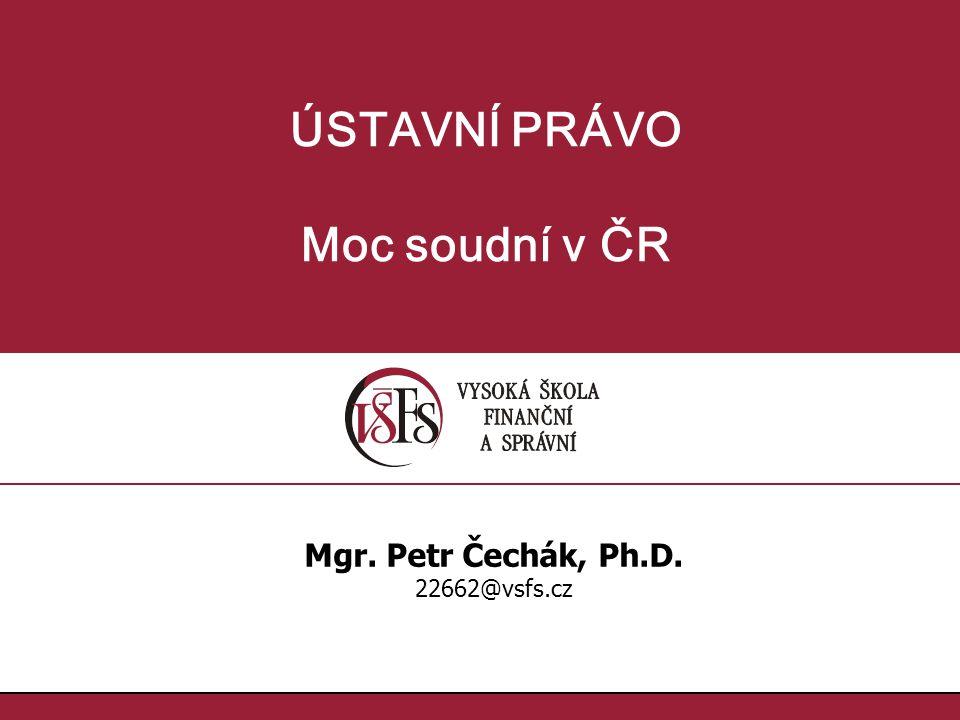 ÚSTAVNÍ PRÁVO Moc soudní v ČR Mgr. Petr Čechák, Ph.D. 22662@vsfs.cz