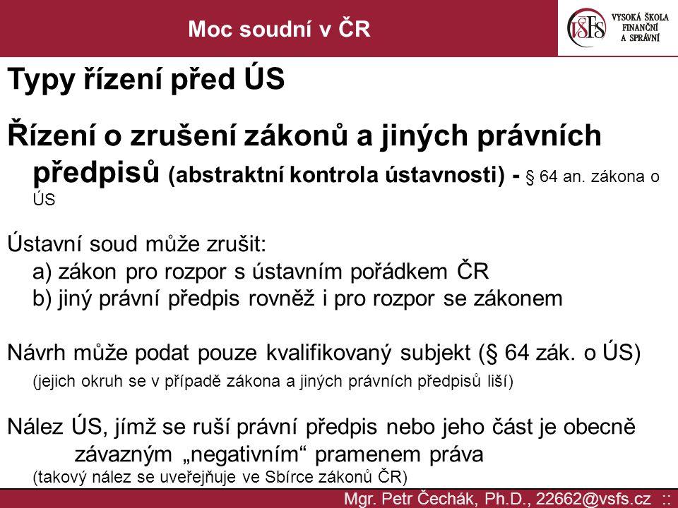 Mgr. Petr Čechák, Ph.D., 22662@vsfs.cz :: Moc soudní v ČR Typy řízení před ÚS Řízení o zrušení zákonů a jiných právních předpisů (abstraktní kontrola