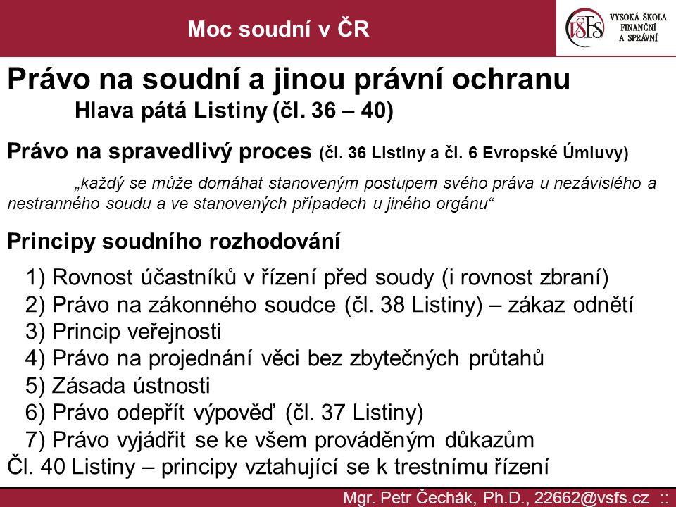 Mgr. Petr Čechák, Ph.D., 22662@vsfs.cz :: Moc soudní v ČR Právo na soudní a jinou právní ochranu Hlava pátá Listiny (čl. 36 – 40) Právo na spravedlivý