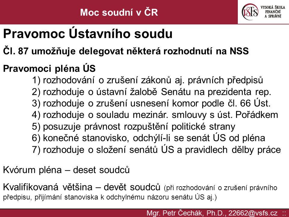 Mgr. Petr Čechák, Ph.D., 22662@vsfs.cz :: Moc soudní v ČR Pravomoc Ústavního soudu Čl. 87 umožňuje delegovat některá rozhodnutí na NSS Pravomoci pléna
