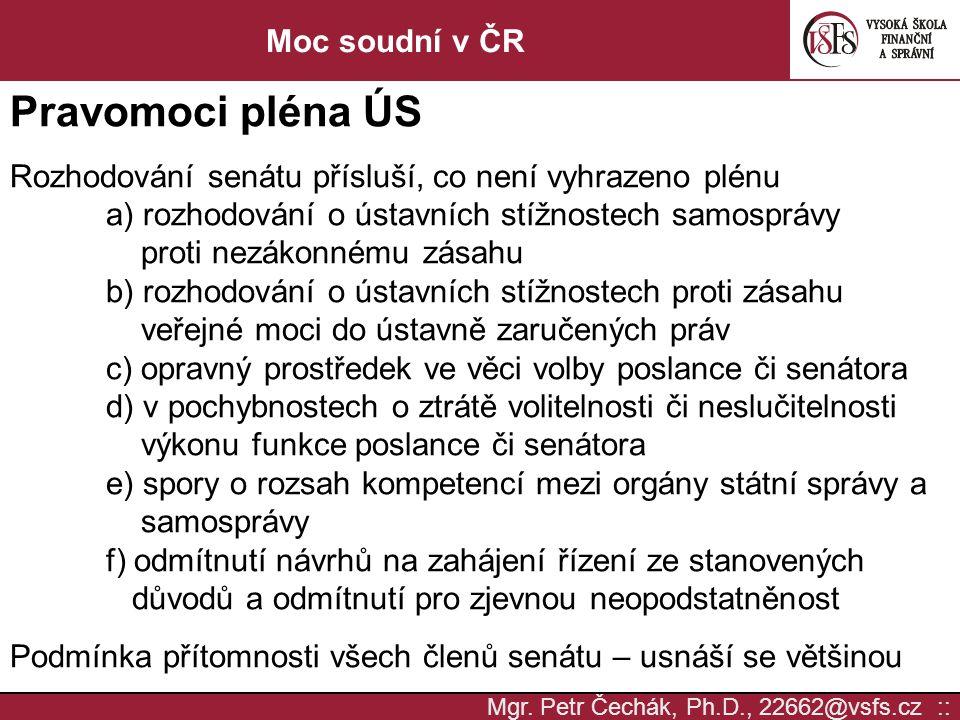 Mgr. Petr Čechák, Ph.D., 22662@vsfs.cz :: Moc soudní v ČR Pravomoci pléna ÚS Rozhodování senátu přísluší, co není vyhrazeno plénu a) rozhodování o úst