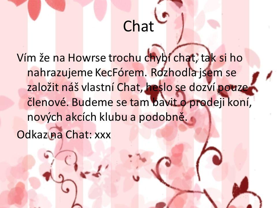 Chat Vím že na Howrse trochu chybí chat, tak si ho nahrazujeme KecFórem. Rozhodla jsem se založit náš vlastní Chat, heslo se dozví pouze členové. Bude
